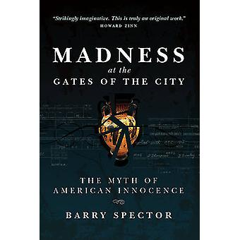 MADNESS AT THE GATES OF THE CITY The Myth of American Innocence by Spector & Barry