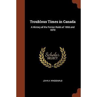 Troublous Times in Canada A History of the Fenian Raids of 1866 and 1870 by MacDonald & John A.