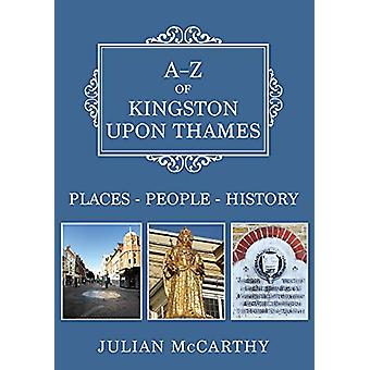 A-Z of Kingston upon Thames - Places-People-History by Julian McCarthy