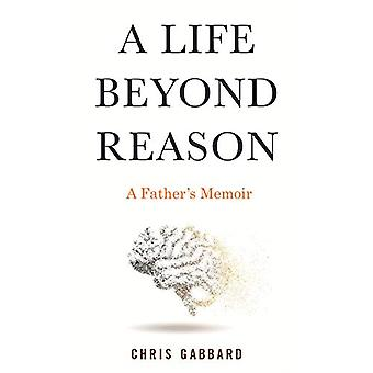 A Life Beyond Reason - A Father's Memoir by Chris Gabbard - 9780807060