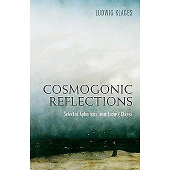 Cosmogonic Reflections - Selected Aphorisms from Ludwig Klages by Ludw