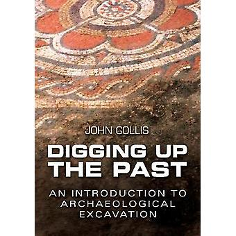 Digging Up the Past  An Introduction to Archaeological Excavation by John Collis
