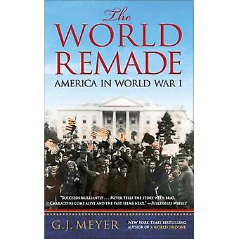 The World Remade - America in World War I by G. J. Meyer - 97805533933