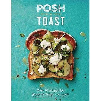 Posh Toast - 70 Delicious och spännande recept på Toast - 978184949700