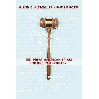 Ten Great American Trials - Lessons in Advocacy by Glenn C. Altschuler