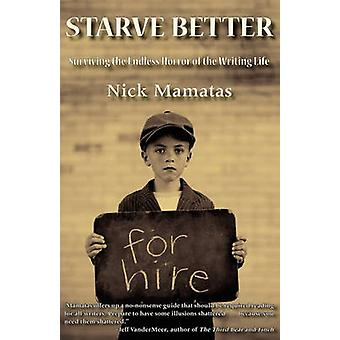 Starve Better Surviving the Endless Horror of the Writing Life by Mamatas & Nick