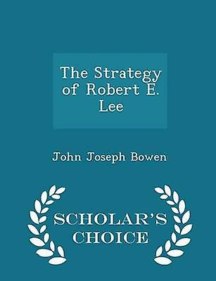 The Strategy of Robert E. Lee  Scholars Choice Edition by Bowen & John Joseph