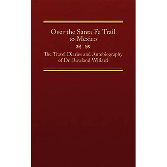 Over the Santa Fe Trail to Mexico - The Travel Diaries and Autobiograp