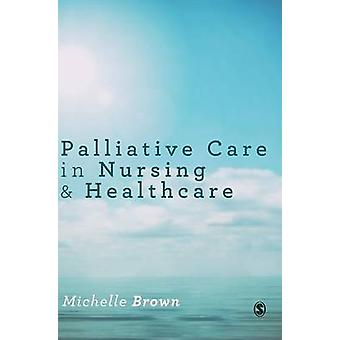 Palliative Care in Nursing and Healthcare by Brown & Michelle