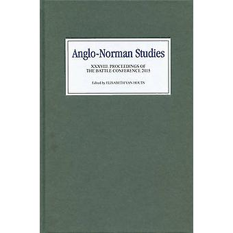 AngloNorman Studies XXXVIII Proceedings of the Battle Conference 2015 by van Houts & Elisabeth