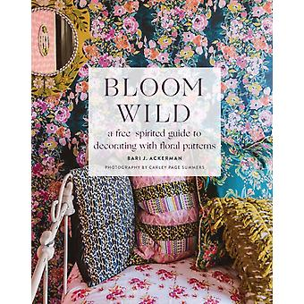 Bloom Wild a freespirited guide to decorating with floral by Bari Ackerman