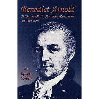 Benedict Arnold A Drama of the American Revolution in Five Acts by Zubrin & Robert