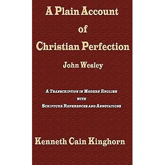 A Plain Account of Christian Perfection as Believed and Taught by the Reverend Mr. John Wesley A Transcription in Modern English by Wesley & John