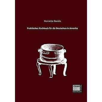 Praktisches Kochbuch Fur Die Deutschen in Amerika by Davidis & Henriette