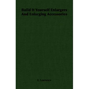 Build It Yourself Enlargers And Enlarging Accessories by Lawrence & E.