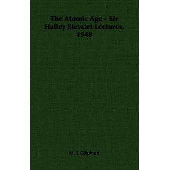 The Atomic Age  Sir Halley Stewart Lectures 1948 by Oliphant & M. L