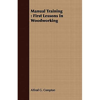 Manual Training  First Lessons In Woodworking by Compton & Alfred G.