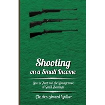 Shooting on a Small Income  How to Shoot and the Management of Small Shootings by Walker & Charles Edward