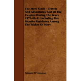 The Merv Oasis  Travels and Adventures East of the Caspian During the Years 18798081 Including Five Months Residence Among the Tekkes of Merv by ODonovan & Edmund