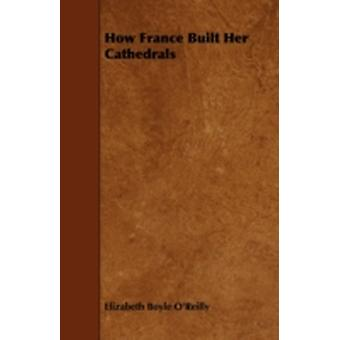 How France Built Her Cathedrals by OReilly & Elizabeth Boyle