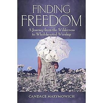 Finding Freedom A Journey From the Wilderness to Wholehearted Worship by Maxymowich & Candace