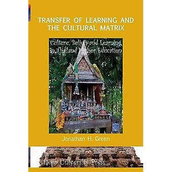 Transfer of Learning and the Cultural Matrix Culture Beliefs and Learning in Thailand Higher Education by Green & Jonathan H.