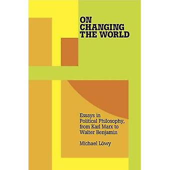 On Changing The World - Essays in Political Philosophy - from Karl Mar