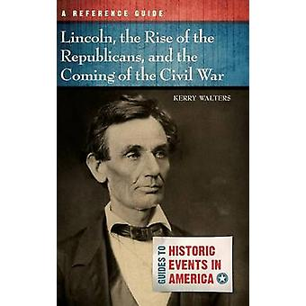 Lincoln the Rise of the Republicans and the Coming of the Civil War A Reference Guide by Walters & Kerry