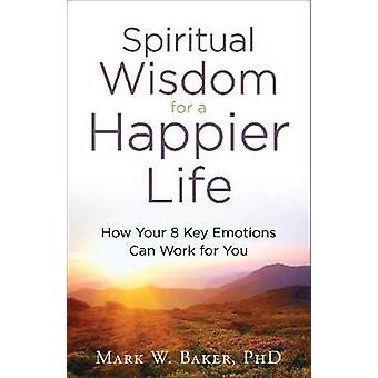 Spiritual Wisdom for a Happier Life - How Your 8 Key Emotions Can Work