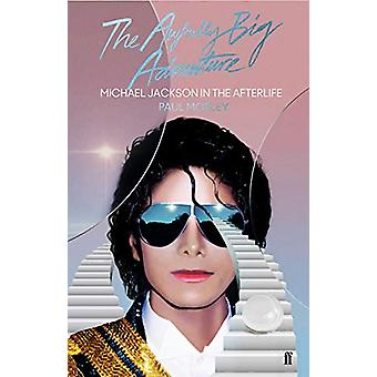 The Awfully Big Adventure - Michael Jackson in the Afterlife by Paul M
