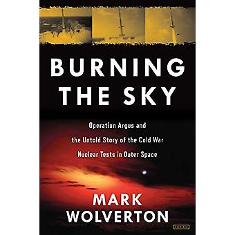 Burning the Sky - Operation Argus and the Untold Story of the Cold War