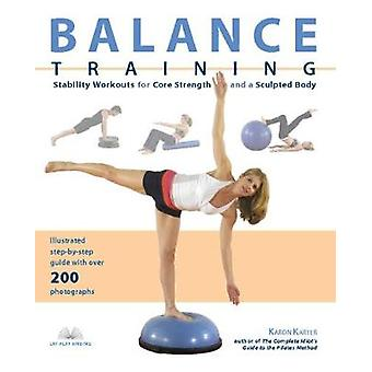Balance Training  Stability Workouts for Core Strength and a Sculpted Body by Karon Karter