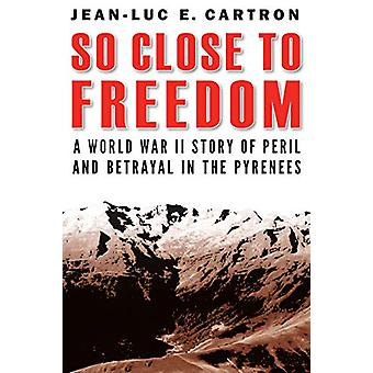 So Close to Freedom - A World War II Story of Peril and Betrayal in th