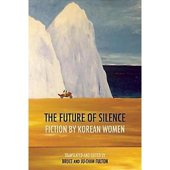 The Future of Silence Fiction by Korean Women by Edited and translated by Ju Chan Fulton & Edited and translated by Bruce Fulton & Contributions by Wan So Pak & Contributions by Chi Won Kim & Contributions by Chong Hui O & Contributions by Son Ok Ko