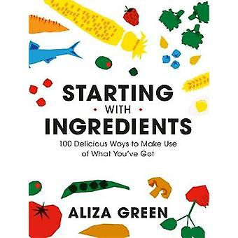Starting with Ingredients - 100 Delicious Ways to Make Use of What You
