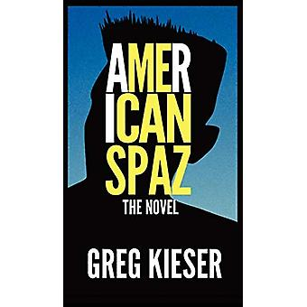 American Spaz the Novel by Greg Kieser - 9780983984238 Book