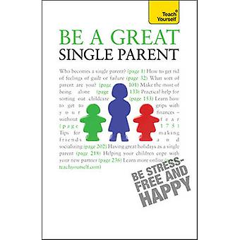 Be a Great Single Parent - A supportive - practical guide to single pa