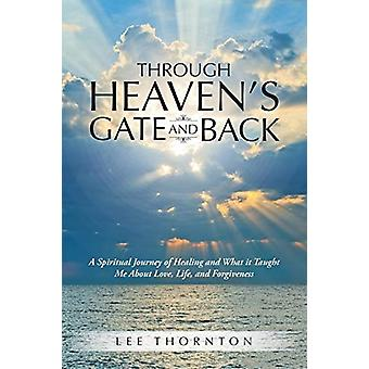 Through Heaven's Gate and Back - A Spiritual Journey of Healing and Wh