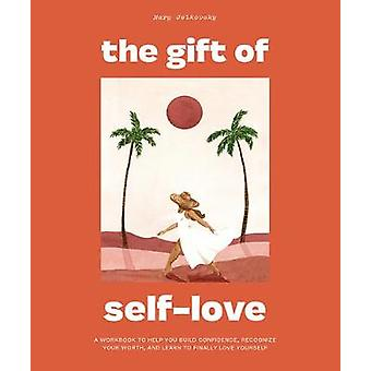 The Gift of Self Love A Workbook to Help You Build Confidence Recognize Your Worth and Learn to Finally Love Yourself
