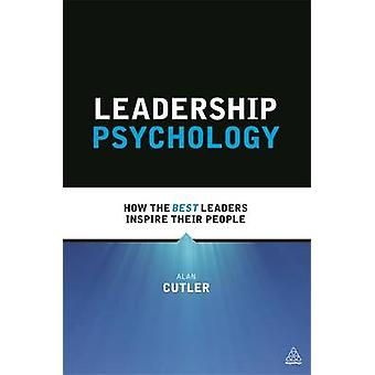 Leadership Psychology How the Best Leaders Inspire Their People by Cutler & Alan