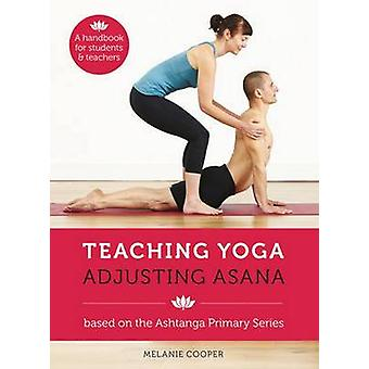 Teaching Yoga - Adjusting Asana - A Handbook for Students and Teachers