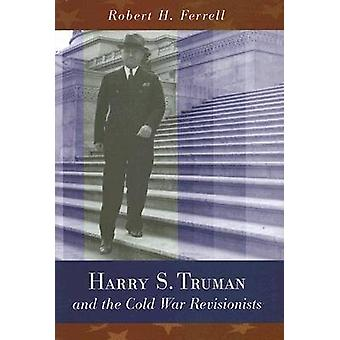 Harry S. Truman and the Cold War Revisionists by Robert H. Ferrell -
