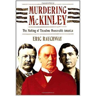Murdering McKinley: The Making of Theodore Roosevelt's America