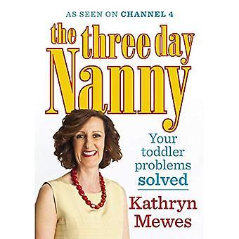 De driedaagse Nanny: Uw peuter problemen opgelost: praktische adviezen om u ouder met gemak en het verhogen van een kind kalm en vol vertrouwen te helpen