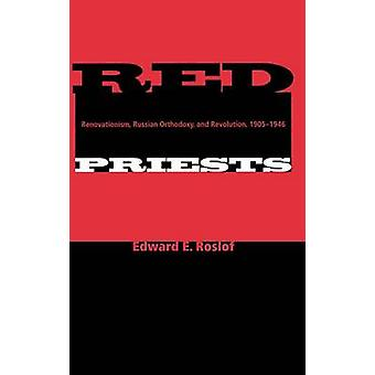 Red Priests Renovationism Russian Orthodoxy and Revolution 19051946 by Roslof & Edward E.