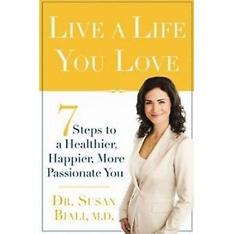 Live a Life You Love - 7 Steps to a Healthier - Happier - More Passion