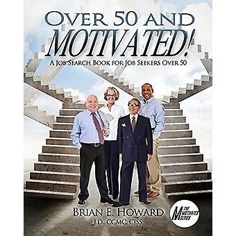 Over 50 and Motivated - A Job Search Book for Job Seekers Over 50 by B