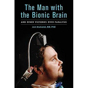 The Man with the Bionic Brain - And Other Victories Over Paralysis by