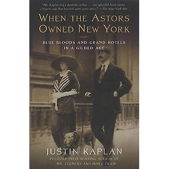 When the Astors Owned New York - Blue Bloods and Grand Hotels in a Gil