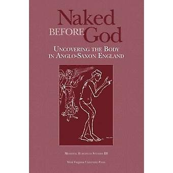 Naked Before God - Uncovering the Body in Anglo-Saxon England by Benja